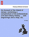An Account of the Island of Jersey: Containing a Compendium of Its Ecclesiastical, Civil and Military History. ... with Engravings and a Map, Etc.