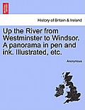 Up the River from Westminster to Windsor. a Panorama in Pen and Ink. Illustrated, Etc.