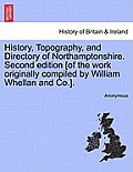 History, Topography, and Directory of Northamptonshire. Second Edition [Of the Work Originally Compiled by William Whellan and Co.]. Second Edition