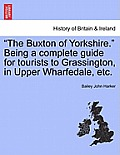 The Buxton of Yorkshire. Being a Complete Guide for Tourists to Grassington, in Upper Wharfedale, Etc.