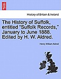 The History of Suffolk, Entitled Suffolk Records, January to June 1888. Edited by H. W. Aldred.