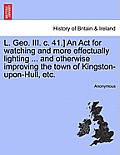 L. Geo. III. C. 41.] an ACT for Watching and More Effectually Lighting ... and Otherwise Improving the Town of Kingston-Upon-Hull, Etc.