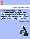 Visits to Rochester and Chatham Made by Royal, Noble, and Distinguished Personages, English and Foreign. 1300-1783. (from Arch Ologia Cantiana.).