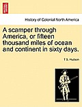 A Scamper Through America, or Fifteen Thousand Miles of Ocean and Continent in Sixty Days.