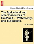 The Agricultural and Other Resources of California ... with Twenty-One Illustrations.