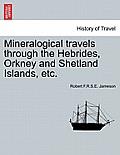 Mineralogical Travels Through the Hebrides, Orkney and Shetland Islands, Etc. Volume I