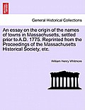 An Essay On The Origin Of The Names Of Towns In Massachusetts, Settled Prior To A.D. 1775. Reprinted From The... by William Henry Whitmore
