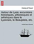 Autour de Lyon; Excursions Historiques, Pittoresques Et Artistiques Dans Le Lyonnais, Le Beaujolais, Etc.
