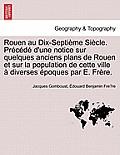 Rouen Au Dix-Septieme Siecle. Precede D'Une Notice Sur Quelques Anciens Plans de Rouen Et Sur La Population de Cette Ville a Diverses Epoques Par E. F