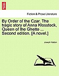 By Order of the Czar. the Tragic Story of Anna Klosstock, Queen of the Ghetto ... Second Edition. [A Novel.] Vol. II. Second Edition.