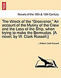 The Wreck of the Grosvenor. an Account of the Mutiny of the Crew and the Loss of the Ship, When Trying to Make the Bermudas. [A Novel, by W. Clark Rus