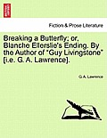 Breaking a Butterfly; Or, Blanche Ellerslie's Ending. by the Author of Guy Livingstone [I.E. G. A. Lawrence].