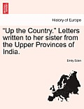 Up the Country. Letters Written to Her Sister from the Upper Provinces of India, Vol. I