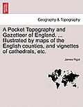 A Pocket Topography and Gazetteer of England. ... Illustrated by Maps of the English Counties, and Vignettes of Cathedrals, Etc. Vol. I