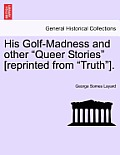 His Golf-Madness and Other Queer Stories [Reprinted from Truth].