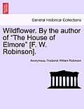 Wildflower. by the Author of The House of Elmore [F. W. Robinson].