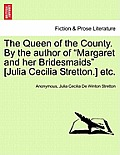 The Queen of the County. by the Author of Margaret and Her Bridesmaids [Julia Cecilia Stretton.] Etc. Vol. I