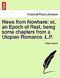 News from Nowhere: Or, an Epoch of Rest, Being Some Chapters from a Utopian Romance. L.P.