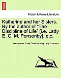 Katherine and Her Sisters. by the Author of the Discipline of Life [I.E. Lady E. C. M. Ponsonby], Etc. Vol. I