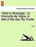 Held in Bondage, Or, Granville de Vigne. a Tale of the Day. by Ouida. Vol. II