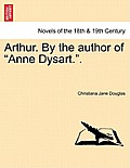 Arthur. by the Author of Anne Dysart.. Vol. I.