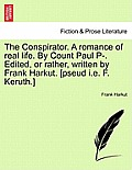 The Conspirator. a Romance of Real Life. by Count Paul P-. Edited, or Rather, Written by Frank Harkut. [Pseud i.e. F. Keruth.] Vol. II