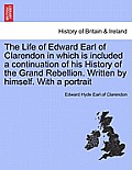 The Life of Edward Earl of Clarendon in Which Is Included a Continuation of His History of the Grand Rebellion. Written by Himself. with a Portrait Vo