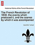 The French Revolution of 1830, the Events Which Produced It, and the Scenes by Which It Was Accompanied