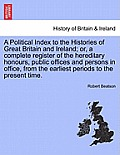 A Political Index to the Histories of Great Britain and Ireland; Or, a Complete Register of the Hereditary Honours, Public Offices and Persons in Offi