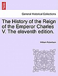 The History of the Reign of the Emperor Charles V. the Eleventh Edition. Volume II.