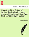 Memoirs of the Dukes of Urbino, Illustrating the Arms, Arts, and Literature of Italy, from 1440 to 1630. [With Plates.] Vol. II.
