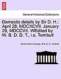 Domestic Details by Sir D. H.: April 28, MDCXCVII. January 29, MDCCVII. Wedited by W. B. D. D. T., i.e. Turnbull