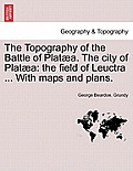 The Topography of the Battle of Plataea. the City of Plataea: The Field of Leuctra ... with Maps and Plans.