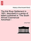 The Kat River Settlement in 1851, Described in a Series of Letters Published in the South African Commercial Advertiser..