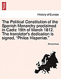 The Political Constitution of the Spanish Monarchy Proclaimed in Cadiz 19th of March 1812. the Translator's Dedication Is Signed, Philos Hispaniae.