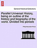 Parallel Universal History, Being an Outline of the History and Biography of the World. Divided Into Periods. Vol. I, the Second Edition