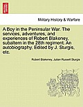 A Boy in the Peninsular War. the Services, Adventures, and Experiences of Robert Blakeney, Subaltern in the 28th Regiment. an Autobiography. Edited by