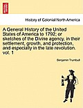 A General History of the United States of America to 1792; Or Sketches of the Divine Agency, in Their Settlement, Growth, and Protection, and Especial