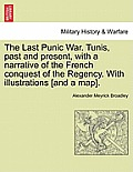 The Last Punic War. Tunis, Past and Present, with a Narrative of the French Conquest of the Regency. with Illustrations [And a Map]. Vol. I
