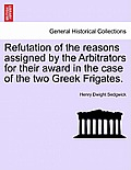 Refutation of the Reasons Assigned by the Arbitrators for Their Award in the Case of the Two Greek Frigates.
