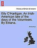 Eily O'Hartigan. an Irish-American Tale of the Days of the Volunteers. by Eblana.