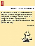 A Historical Sketch of the Formation of the Confederacy, Particularly with Reference to the Provincial Limits and the Jurisdiction of the General Gove