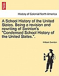 A School History of the United States. Being a Revision and Rewriting of Swinton's Condensed School History of the United States..