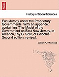 East Jersey Under the Proprietary Governments. with an Appendix Containing the Model of the Government on East New-Jersey, in America, by G. Scot, of