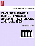 An Address Delivered Before The Historical Society Of New Brunswick ... 4th July, 1883. by John Watts De Peyster