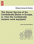 The Secret Service of the Confederate States in Europe, Or, How the Confederate Cruisers Were Equipped, Vol. I