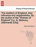 The Mothers of England, Their Influence and Responsibility. by the Author of the Women of England [I.E. S. Stickney, Afterwards Ellis].