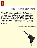 The Emancipation of South America. Being a Condensed Translation by W. Pilling of the History of San Martin ... with Maps.