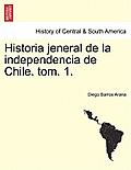 Historia Jeneral de La Independencia de Chile. Tom. 1.