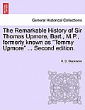 The Remarkable History of Sir Thomas Upmore, Bart., M.P., Formerly Known as Tommy Upmore .Vol. II, . Second Edition.